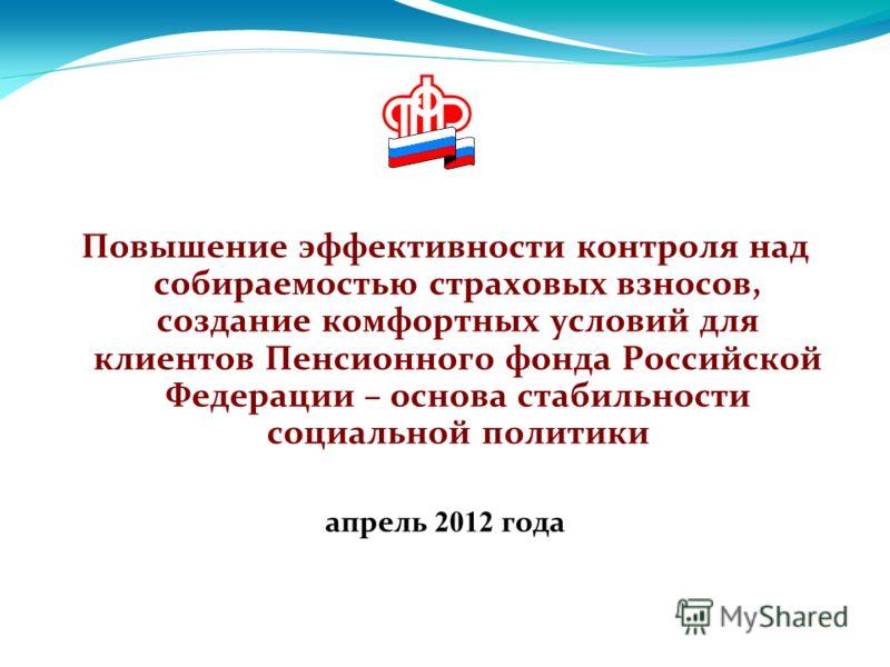 Повышение эффективности контроля над собираемостью страховых взносов, создание комфортных условий для клиентов Пенсионного фонда Российской Федерации – основа стабильности социальной политики апрель 2012 года
