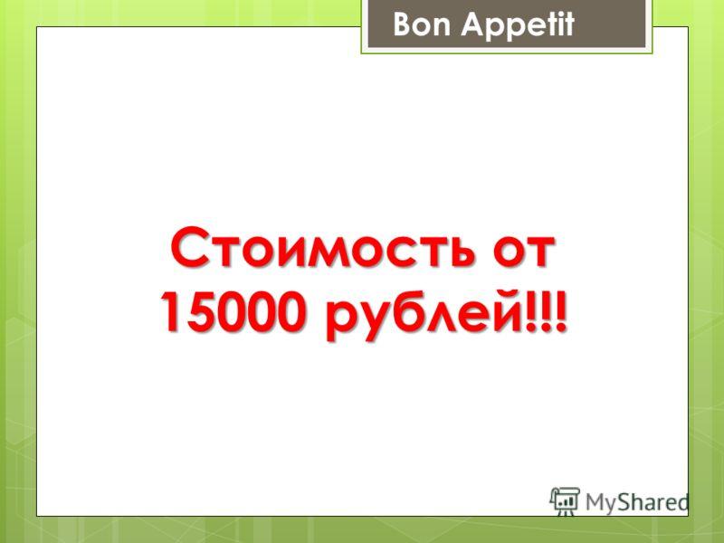 Стоимость от 15000 рублей!!! Bon Appetit