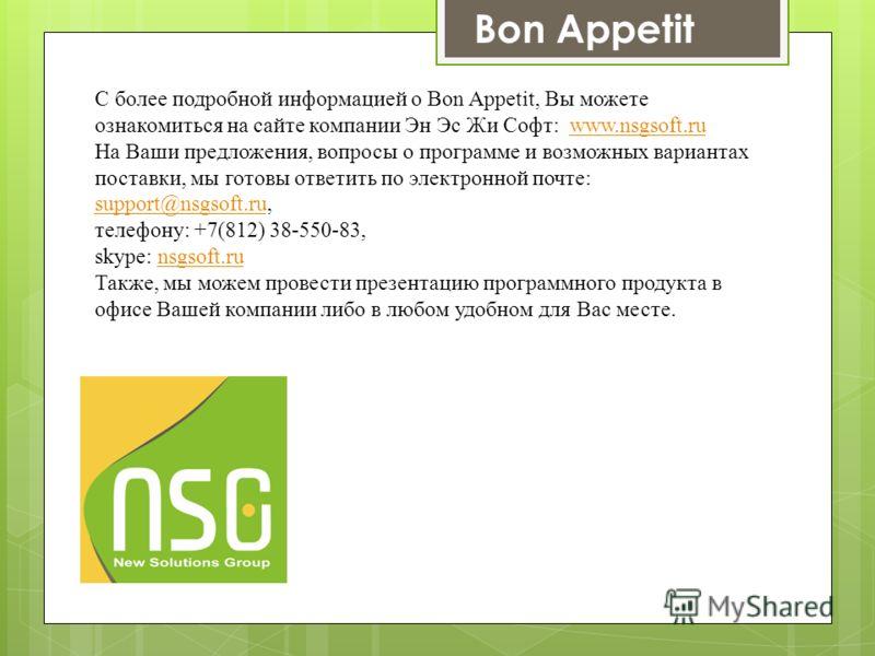 С более подробной информацией о Bon Appetit, Вы можете ознакомиться на сайте компании Эн Эс Жи Софт: www.nsgsoft.ruwww.nsgsoft.ru На Ваши предложения, вопросы о программе и возможных вариантах поставки, мы готовы ответить по электронной почте: suppor