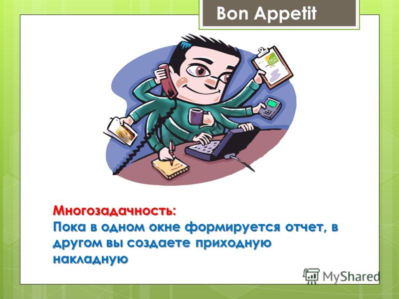 Bon AppetitМногозадачность: Пока в одном окне формируется отчет, в другом вы создаете приходную накладную