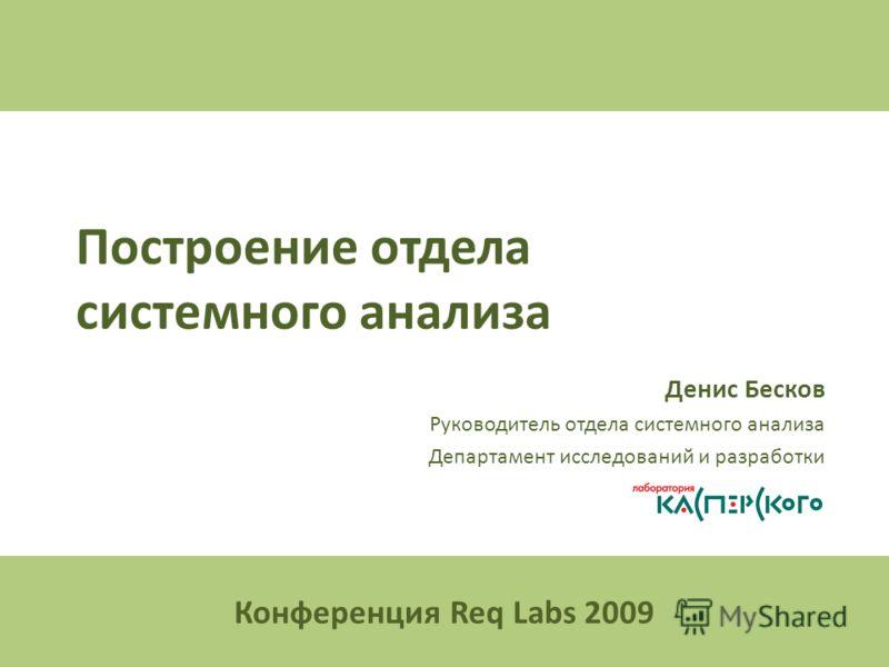 Построение отдела системного анализа Денис Бесков Руководитель отдела системного анализа Департамент исследований и разработки «Лаборатория Касперского» Конференция Req Labs 2009