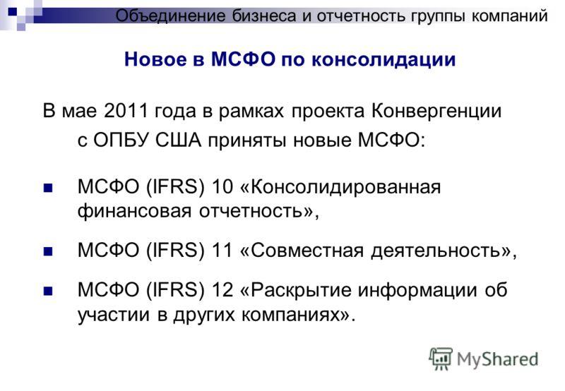 Новое в МСФО по консолидации Объединение бизнеса и отчетность группы компаний В мае 2011 года в рамках проекта Конвергенции с ОПБУ США приняты новые МСФО: МСФО (IFRS) 10 «Консолидированная финансовая отчетность», МСФО (IFRS) 11 «Совместная деятельнос