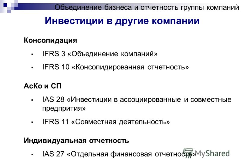 Объединение бизнеса и отчетность группы компаний Инвестиции в другие компании Консолидация IFRS 3 «Объединение компаний» IFRS 10 «Консолидированная отчетность» АсКо и СП IAS 28 «Инвестиции в ассоциированные и совместные предпрития» IFRS 11 «Совместна