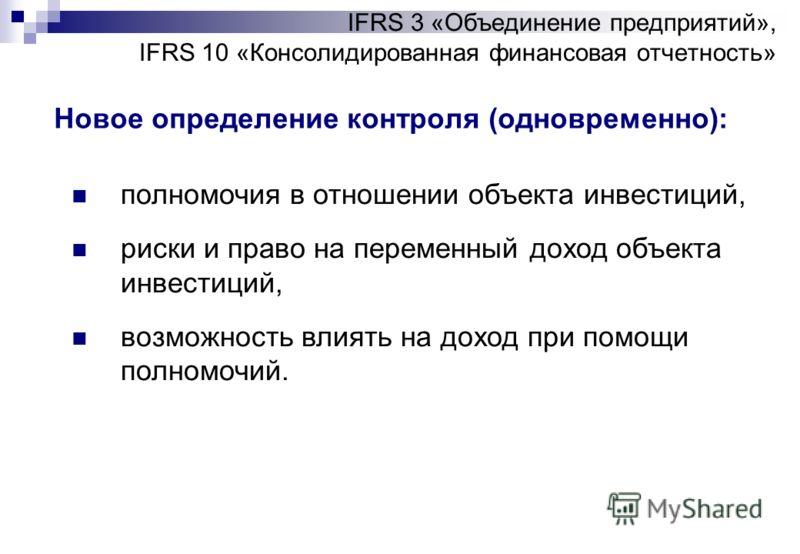 IFRS 3 «Объединение предприятий», IFRS 10 «Консолидированная финансовая отчетность» Новое определение контроля (одновременно): полномочия в отношении объекта инвестиций, риски и право на переменный доход объекта инвестиций, возможность влиять на дохо