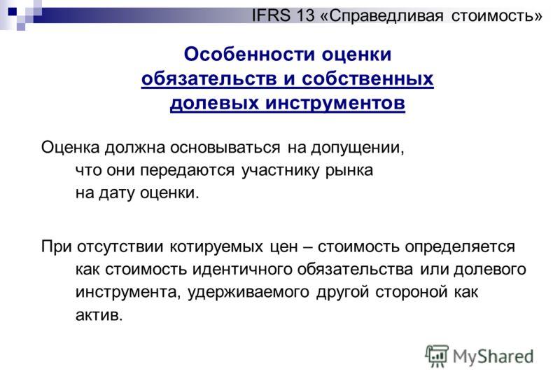 Особенности оценки обязательств и собственных долевых инструментов IFRS 13 «Справедливая стоимость» Оценка должна основываться на допущении, что они передаются участнику рынка на дату оценки. При отсутствии котируемых цен – стоимость определяется как