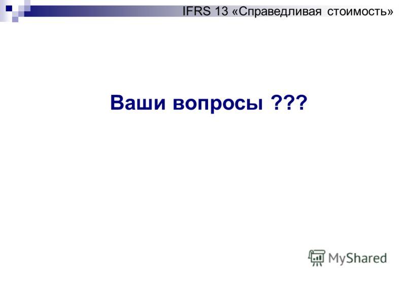 Ваши вопросы ??? IFRS 13 «Справедливая стоимость»