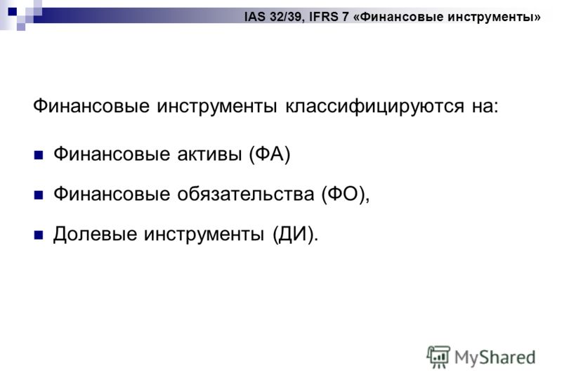 IAS 32/39, IFRS 7 «Финансовые инструменты» Финансовые инструменты классифицируются на: Финансовые активы (ФА) Финансовые обязательства (ФО), Долевые инструменты (ДИ).