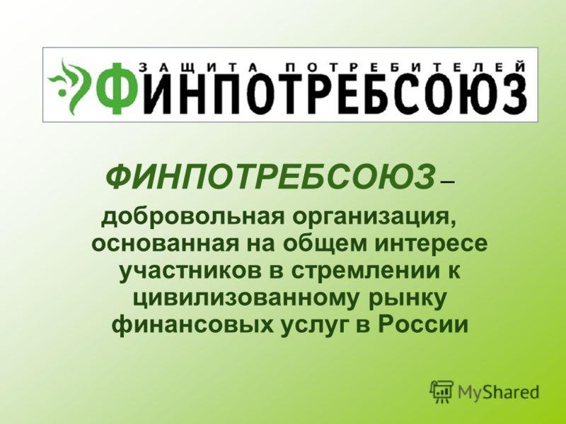 ФИНПОТРЕБСОЮЗ – добровольная организация, основанная на общем интересе участников в стремлении к цивилизованному рынку финансовых услуг в России