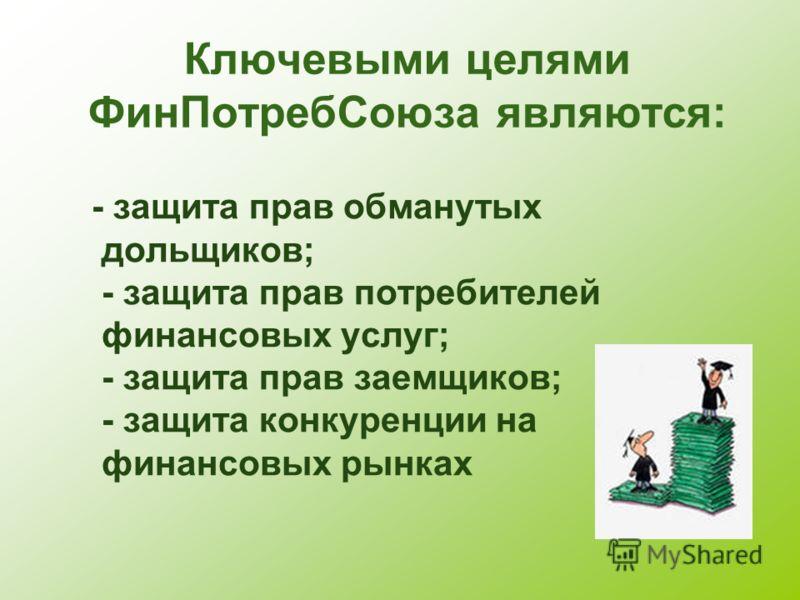 Ключевыми целями ФинПотребСоюза являются: - защита прав обманутых дольщиков; - защита прав потребителей финансовых услуг; - защита прав заемщиков; - защита конкуренции на финансовых рынках