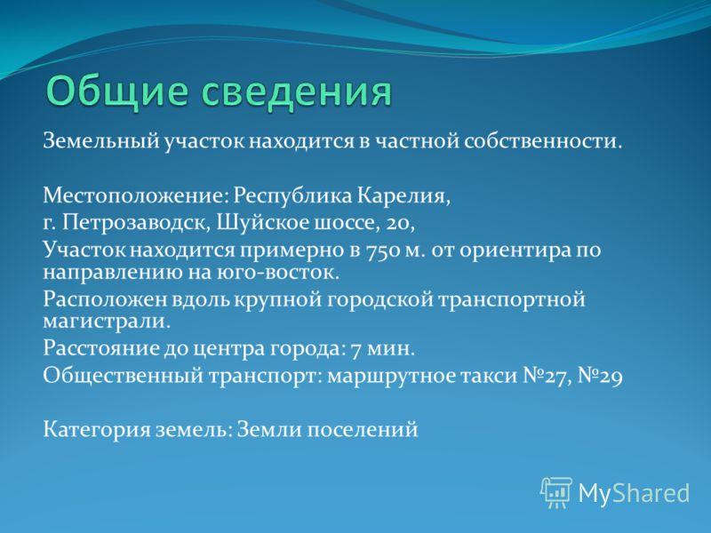 Земельный участок находится в частной собственности. Местоположение: Республика Карелия, г. Петрозаводск, Шуйское шоссе, 20, Участок находится примерно в 750 м. от ориентира по направлению на юго-восток. Расположен вдоль крупной городской транспортно