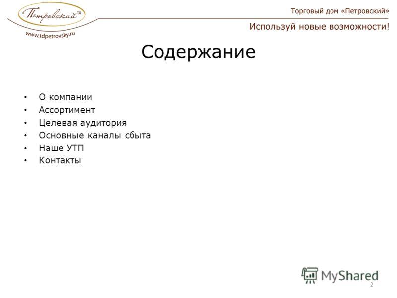 Содержание О компании Ассортимент Целевая аудитория Основные каналы сбыта Наше УТП Контакты 2