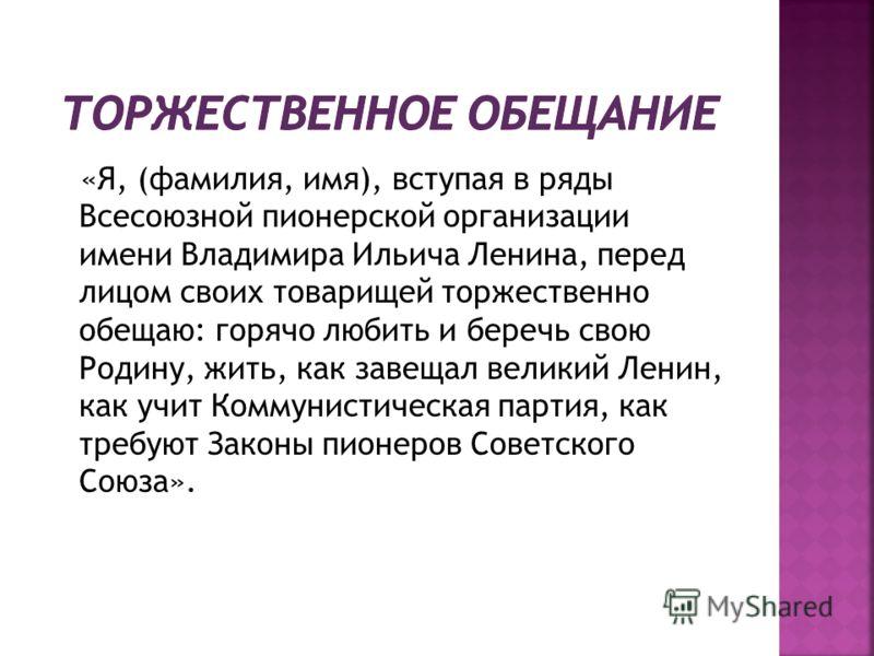 «Я, (фамилия, имя), вступая в ряды Всесоюзной пионерской организации имени Владимира Ильича Ленина, перед лицом своих товарищей торжественно обещаю: горячо любить и беречь свою Родину, жить, как завещал великий Ленин, как учит Коммунистическая партия