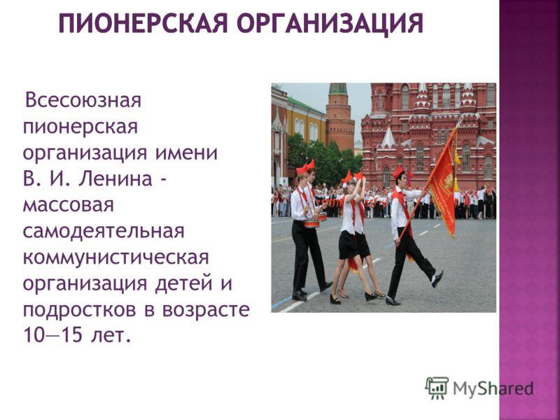 Всесоюзная пионерская организация имени В. И. Ленина - массовая самодеятельная коммунистическая организация детей и подростков в возрасте 1015 лет.