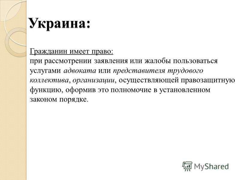 Украина: Гражданин имеет право: при рассмотрении заявления или жалобы пользоваться услугами адвоката или представителя трудового коллектива, организации, осуществляющей правозащитную функцию, оформив это полномочие в установленном законом порядке.