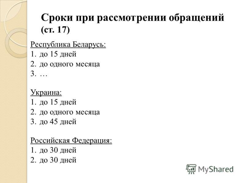 Сроки при рассмотрении обращений (ст. 17) Республика Беларусь: 1.до 15 дней 2.до одного месяца 3.… Украина: 1.до 15 дней 2.до одного месяца 3.до 45 дней Российская Федерация: 1.до 30 дней 2.до 30 дней