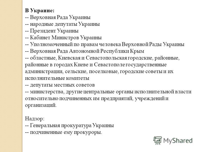 В Украине: -- Верховная Рада Украины -- народные депутаты Украины -- Президент Украины -- Кабинет Министров Украины -- Уполномоченный по правам человека Верховной Рады Украины -- Верховная Рада Автономной Республики Крым -- областные, Киевская и Сева