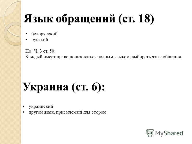 Язык обращений (ст. 18) белорусский русский Но! Ч. 3 ст. 50: Каждый имеет право пользоваться родным языком, выбирать язык общения. Украина (ст. 6): украинский другой язык, приемлемый для сторон