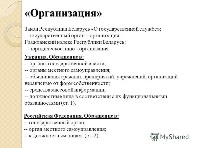 «Организация» Закон Республики Беларусь «О государственной службе»: -- государственный орган – организация Гражданский кодекс Республики Беларусь: -- юридическое лицо - организация Украина. Обращение в: -- органы государственной власти; -- органы мес