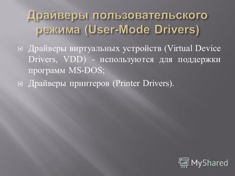 Драйверы виртуальных устройств (Virtual Device Drivers, VDD) - используются для поддержки программ MS-DOS; Драйверы принтеров (Printer Drivers).