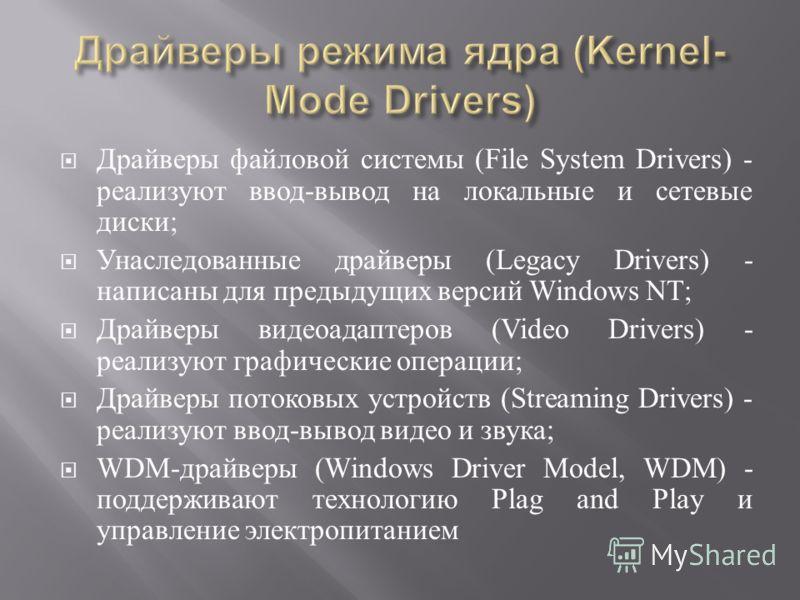 Драйверы файловой системы (File System Drivers) - реализуют ввод - вывод на локальные и сетевые диски ; Унаследованные драйверы (Legacy Drivers) - написаны для предыдущих версий Windows NT; Драйверы видеоадаптеров (Video Drivers) - реализуют графичес