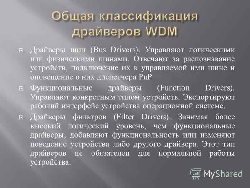 Драйверы шин (Bus Drivers). Управляют логическими или физическими шинами. Отвечают за распознавание устройств, подключение их к управляемой ими шине и оповещение о них диспетчера PnP. Функциональные драйверы (Function Drivers). Управляют конкретным т