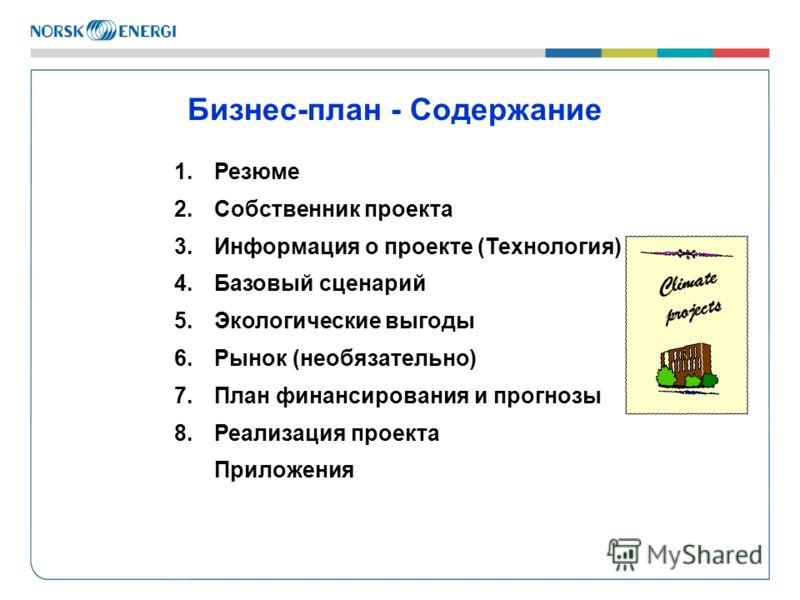 Бизнес-план - Содержание 1. Резюме 2.Собственник проекта 3.Информация о проекте (Технология) 4. Базовый сценарий 5.Экологические выгоды 6.Рынок (необязательно) 7.План финансирования и прогнозы 8.Реализация проекта Приложения