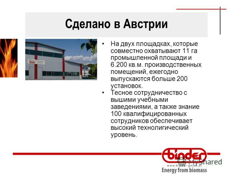 Сделано в Австрии На двух площадках, которые совместно охватывают 11 га промышленной площади и 6.200 кв.м. производственных помещений, ежегодно выпускаются больше 200 установок. Тесное сотрудничество с вышими учебными заведениями, а также знание 100
