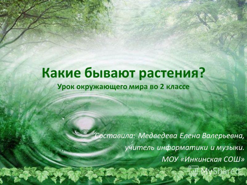 Какие бывают растения? Урок окружающего мира во 2 классе Составила: Медведева Елена Валерьевна, учитель информатики и музыки. МОУ «Инкинская СОШ»