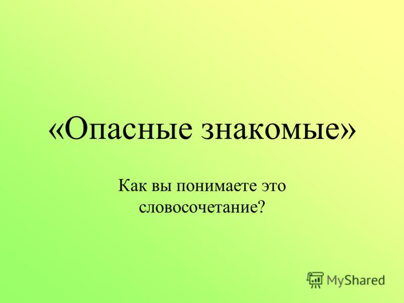 «Опасные знакомые» Как вы понимаете это словосочетание?