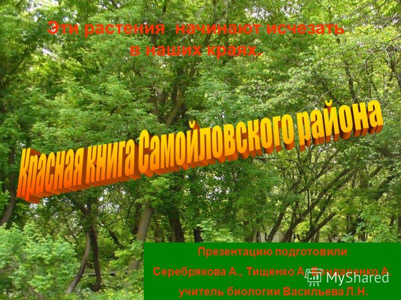 Презентацию подготовили Серебрякова А., Тищенко А, Бондаренко А. учитель биологии Васильева Л.Н. Эти растения начинают исчезать в наших краях.