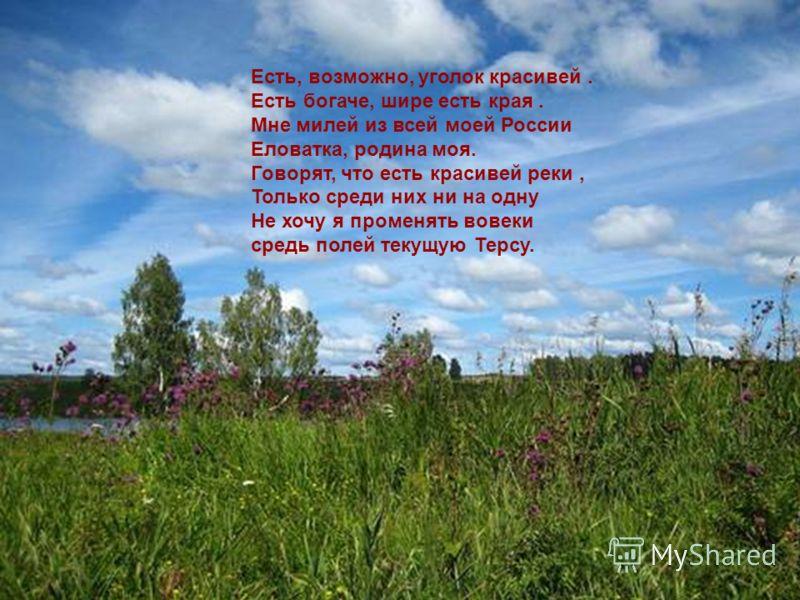 Есть, возможно, уголок красивей. Есть богаче, шире есть края. Мне милей из всей моей России Еловатка, родина моя. Говорят, что есть красивей реки, Только среди них ни на одну Не хочу я променять вовеки средь полей текущую Терсу.