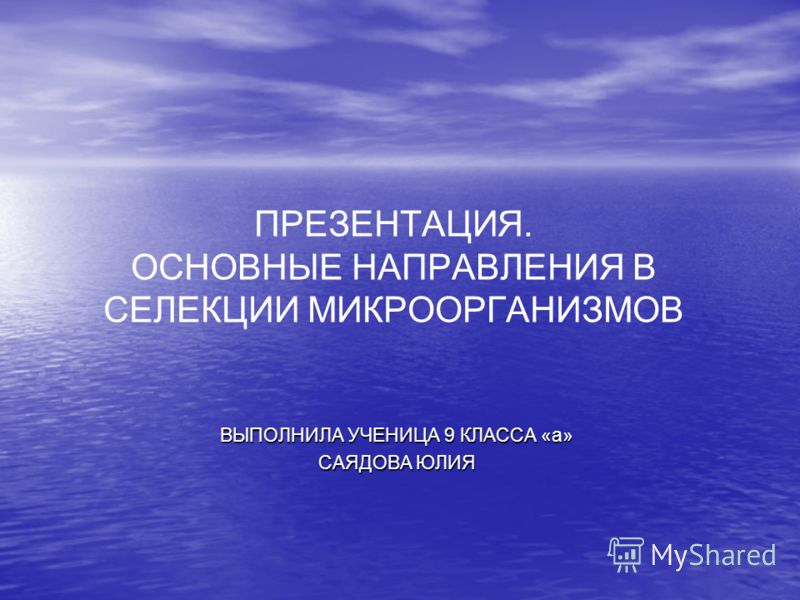 ПРЕЗЕНТАЦИЯ. ОСНОВНЫЕ НАПРАВЛЕНИЯ В СЕЛЕКЦИИ МИКРООРГАНИЗМОВ ВЫПОЛНИЛА УЧЕНИЦА 9 КЛАССА «а» САЯДОВА ЮЛИЯ