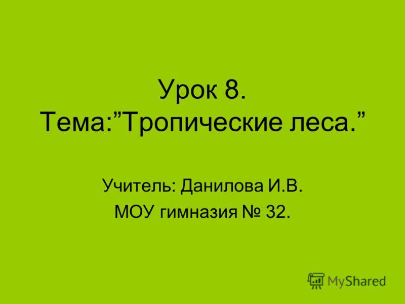 Урок 8. Тема:Тропические леса. Учитель: Данилова И.В. МОУ гимназия 32.