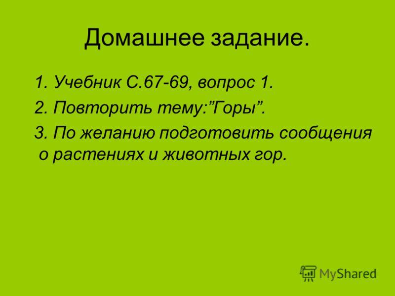 Домашнее задание. 1. Учебник С.67-69, вопрос 1. 2. Повторить тему:Горы. 3. По желанию подготовить сообщения о растениях и животных гор.