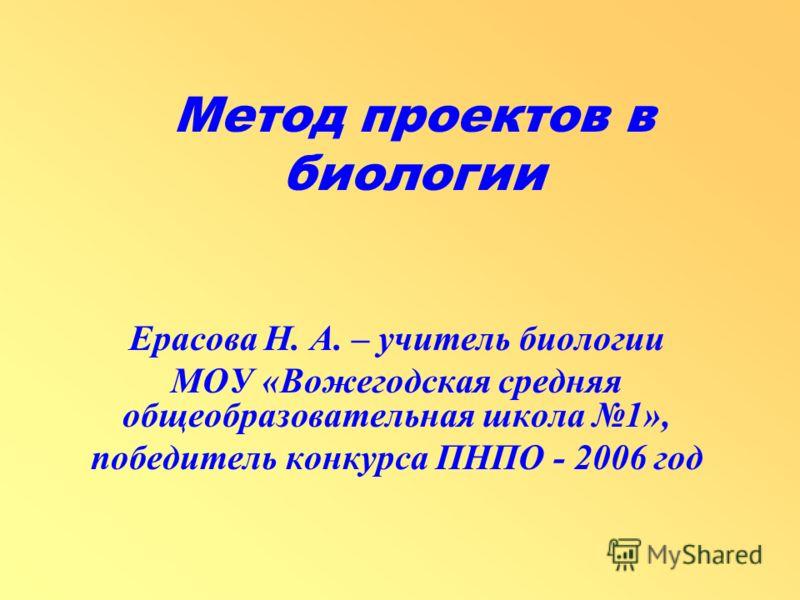 Метод проектов в биологии Ерасова Н. А. – учитель биологии МОУ «Вожегодская средняя общеобразовательная школа 1», победитель конкурса ПНПО - 2006 год