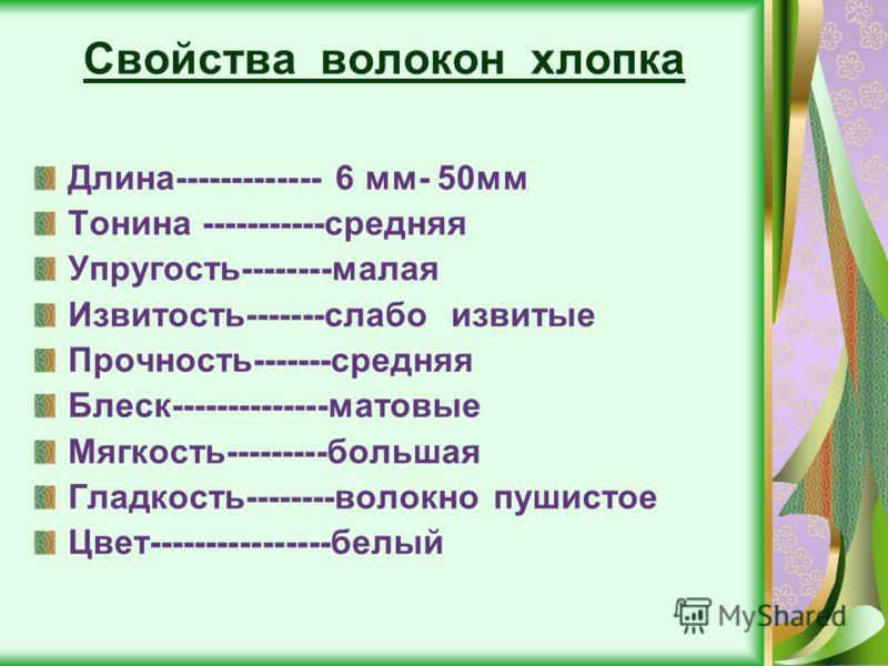 Свойства волокон хлопка Длина------------- 6 мм- 50мм Тонина -----------средняя Упругость--------малая Извитость-------слабо извитые Прочность-------средняя Блеск--------------матовые Мягкость---------большая Гладкость--------волокно пушистое Цвет---