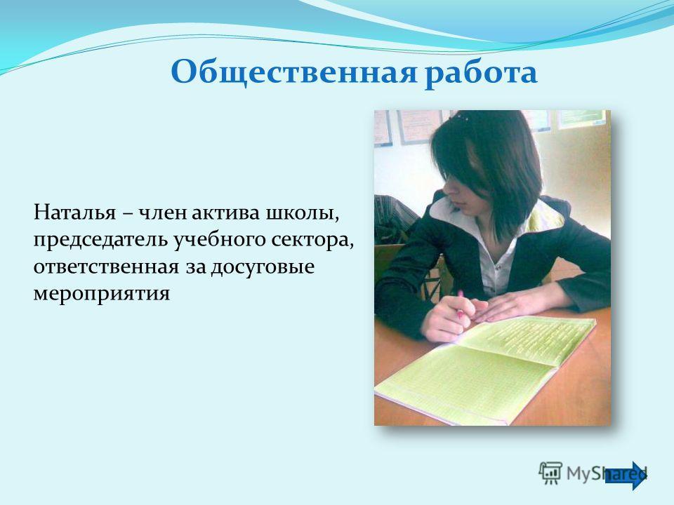 Общественная работа Наталья – член актива школы, председатель учебного сектора, ответственная за досуговые мероприятия