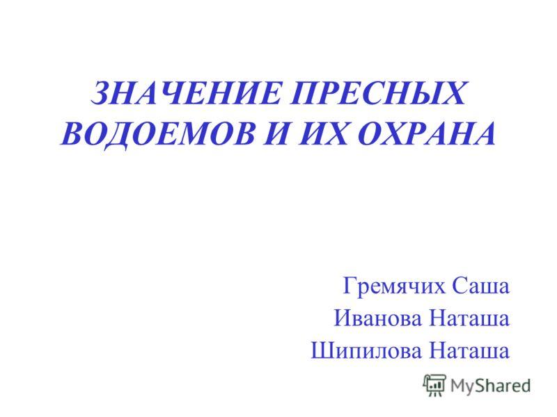 ЗНАЧЕНИЕ ПРЕСНЫХ ВОДОЕМОВ И ИХ ОХРАНА Гремячих Саша Иванова Наташа Шипилова Наташа