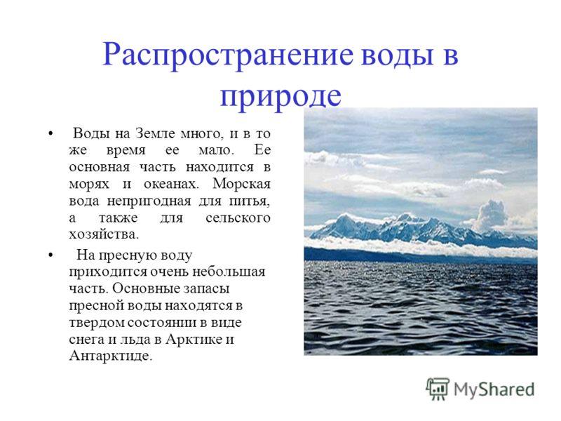 Распространение воды в природе Воды на Земле много, и в то же время ее мало. Ее основная часть находится в морях и океанах. Морская вода непригодная для питья, а также для сельского хозяйства. На пресную воду приходится очень небольшая часть. Основны