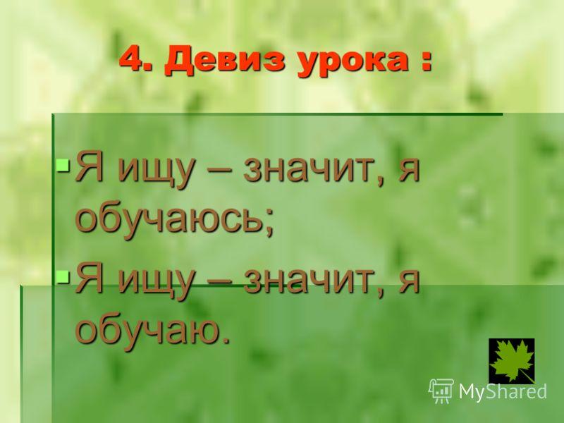 4. Девиз урока : Я ищу – значит, я обучаюсь; Я ищу – значит, я обучаюсь; Я ищу – значит, я обучаю. Я ищу – значит, я обучаю.