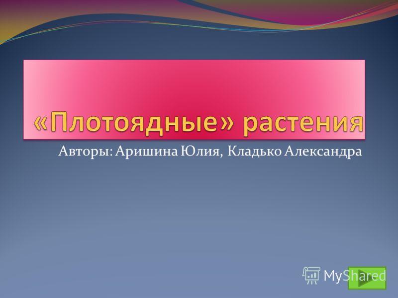 Авторы: Аришина Юлия, Кладько Александра
