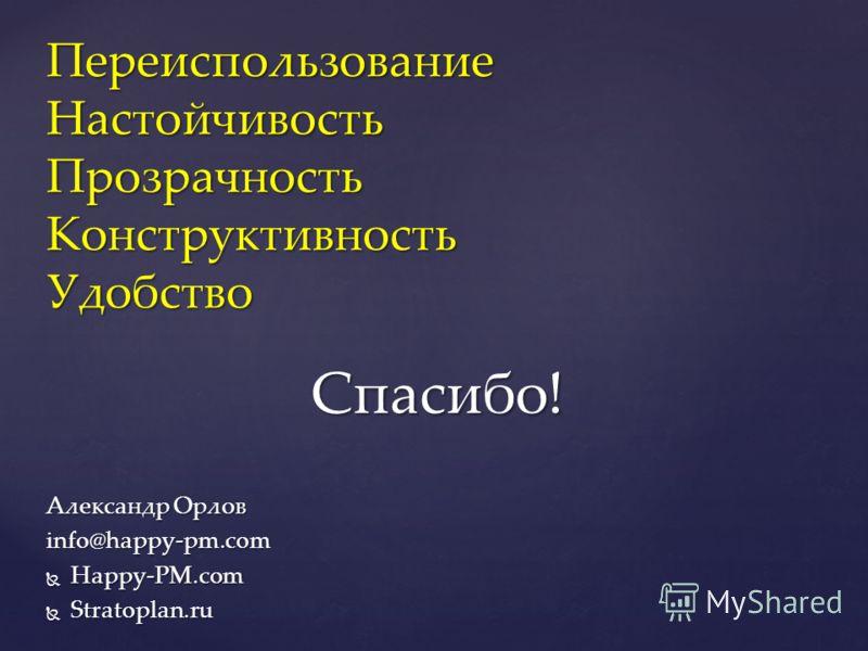 Александр Орлов info@happy-pm.com Happy-PM.com Happy-PM.com Stratoplan.ru Stratoplan.ru ПереиспользованиеНастойчивостьПрозрачностьКонструктивностьУдобство Спасибо!