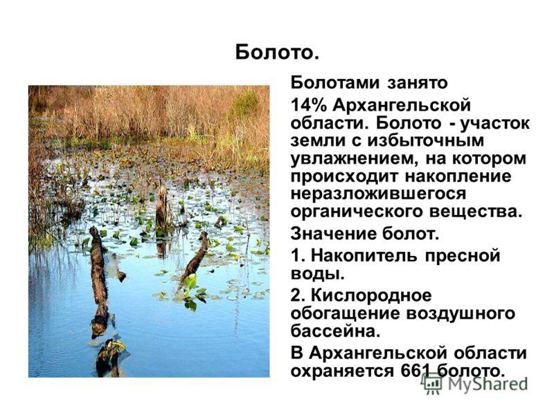 Болото. Болотами занято 14% Архангельской области. Болото - участок земли с избыточным увлажнением, на котором происходит накопление неразложившегося органического вещества. Значение болот. 1. Накопитель пресной воды. 2. Кислородное обогащение воздуш