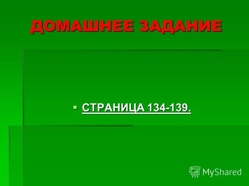 ДОМАШНЕЕ ЗАДАНИЕ СТРАНИЦА 134-139. СТРАНИЦА 134-139.