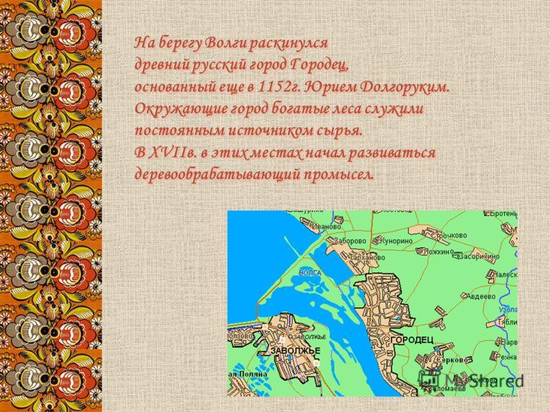 На берегу Волги раскинулся древний русский город Городец, основанный еще в 1152 г. Юрием Долгоруким. Окружающие город богатые леса служили постоянным источником сырья. В XVIIв. в этих местах начал развиваться деревообрабатывающий промысел. На берегу