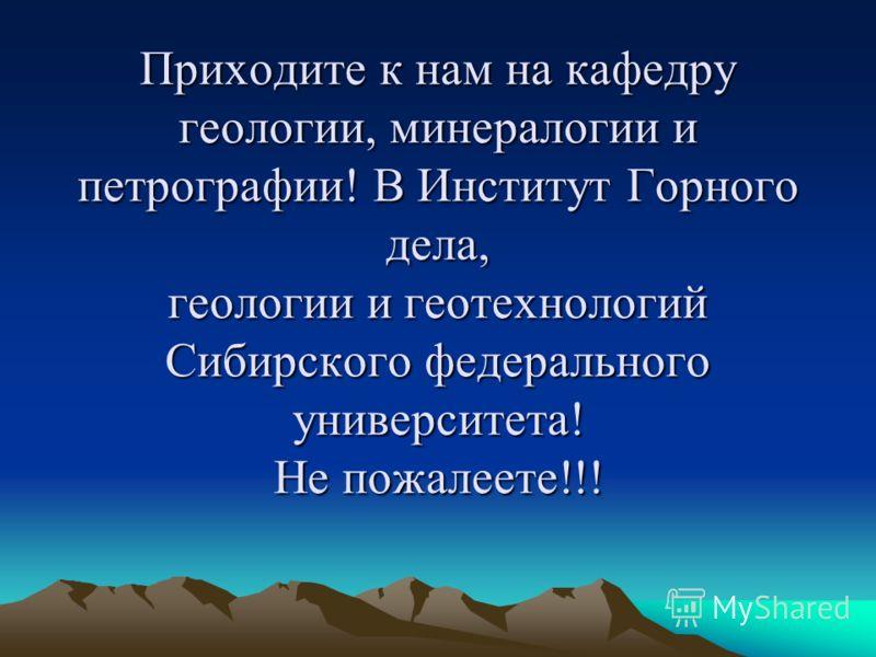 Приходите к нам на кафедру геологии, минералогии и петрографии! В Институт Горного дела, геологии и геотехнологий Сибирского федерального университета! Не пожалеете!!!