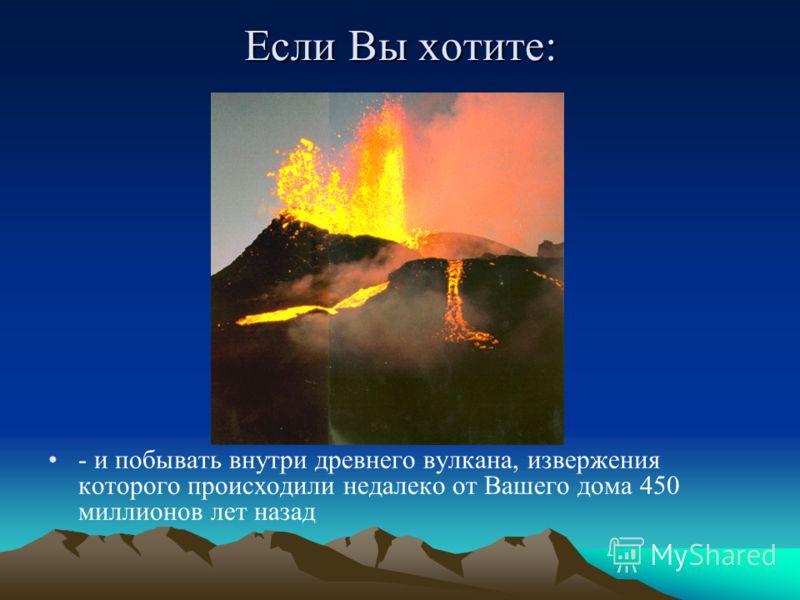 Если Вы хотите: - и побывать внутри древнего вулкана, извержения которого происходили недалеко от Вашего дома 450 миллионов лет назад