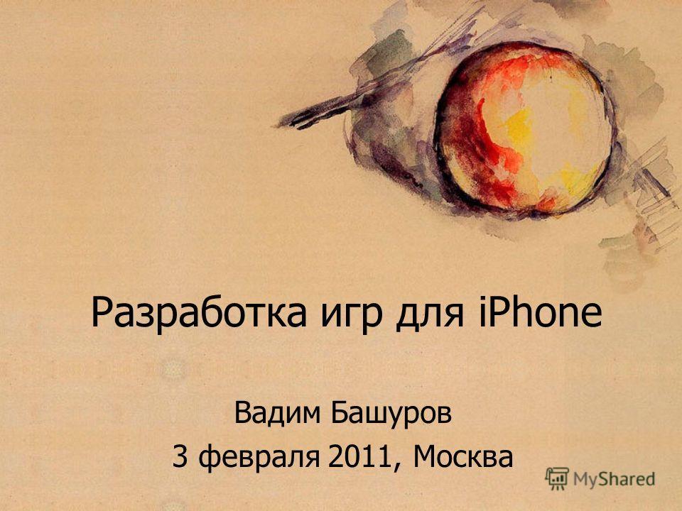 Разработка игр для iPhone Вадим Башуров 3 февраля 2011, Москва
