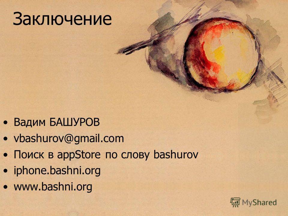 Заключение Вадим БАШУРОВ vbashurov@gmail.com Поиск в appStore по слову bashurov iphone.bashni.org www.bashni.org