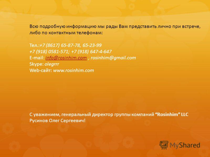 Всю подробную информацию мы рады Вам представить лично при встрече, либо по контактным телефонам: Тел.:+7 (8617) 65-87-78, 65-23-99 +7 (918) 0581-571; +7 (918) 647-4-647 E-mail: info@rosinhim.com, rosinhim@gmail.cominfo@rosinhim.com Skype: olegrrr We